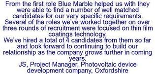 Blue Marble..were able to find a number of well matched candidates for our very specific requirements. Several of the roles we've worked together on..were focused on thin film coatings technology.