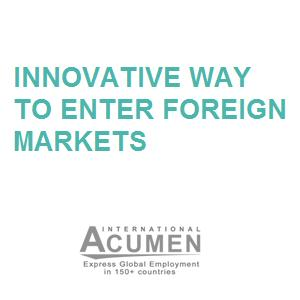 Innovative way to enter foreign markets: - your foreign presence starts even with 1 person on the ground