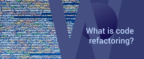 Code refactoring: –what's in it for your business?