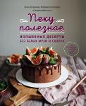 Пеку полезное. Волшебные десерты без белых муки и сахара